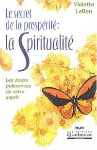 Le secret de la prospérité : La spiritualité, les douze puissances de votre esprit