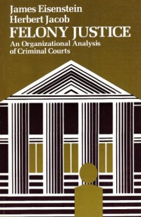 Felony Justice: an Organizational Analysis of Criminal Courts