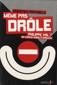 Même pas drôle. Philippe Val, de Charlie Hebdo à Sarkozy