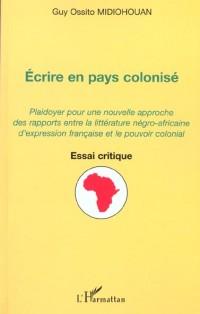 Ecrire en pays colonisé : plaidoyer pour une nouvelle approche des rapports entre la litterature négro-africaine d'expression française et le pouvoir colonial