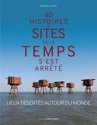 60 histoires de sites où le temps s'est arrêté : Lieux désertés autour du monde