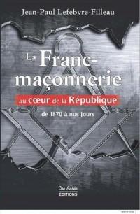 La franc-maçonnerie au coeur de la République : De 1870 à nos jours