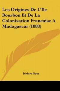 Les Origines de L'Ile Bourbon Et de La Colonisation Francaise a Madagascar (1888)