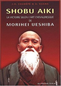 Shobu aïki. La victoire selon l'art chevaleresque de Morihei Ueshiba