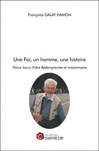 Une Foi, un Homme, une Histoire - Pierre Jouin, Frere Redemptoriste et Missionnaire