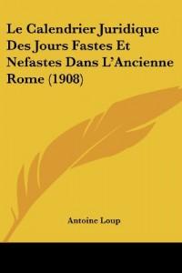 Le Calendrier Juridique Des Jours Fastes Et Nefastes Dans L'Ancienne Rome (1908)