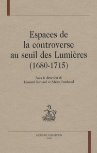 Espaces de la controverse au seuil des Lumières (1680-1715)