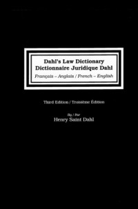 Dahl's Law Dictionary/Dictionnaire Juridique Dahl: French to English/ English to French,Troisiem Edition: An Annotated Legal Dictionary, Including Definitions from Codes, Case Law, Statutes, and Legal