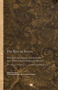 Des Rois au Prince. Pratiques du pouvoir monarchique dans l'Orient hellénique et romain (IVe s. av. J.C. - IIe s. apr. J.C.)