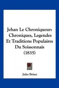 Jehan Le Chroniqueur: Chroniques, Legendes Et Traditions Populaires Du Soissonnais (1835)