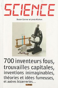 Science : 700 inventeurs fous, trouvailles capitales, inventions inimaginables, théories et idées fumeuses, et autres bizarreries