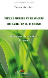 Pierre Mulele et le maquis du Kwilu en RD Congo : Témoignage d'un survivant du maquis