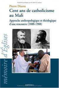 Cent ans de catholicisme au Mali. Approche anthropologique et théologique d'une rencontre (1888-1988)