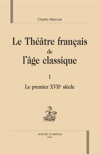 Le théâtre français de l'âge classique. : 1, le preùmier XVIIe siècle
