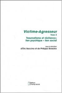 Victime-Agresseur. Tome 3, Traumatisme et résilience ; lien psychique - lien social
