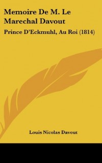 Memoire de M. Le Marechal Davout: Prince D'Eckmuhl, Au Roi (1814)