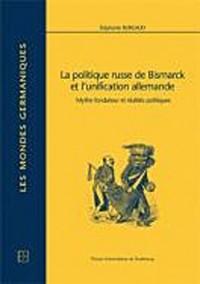 La politique russe de Bismarck et l'unification allemande. Mythe fondateur et réalités politiques : Mythe fondateur et réalités politiques
