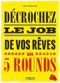 Decrochez le job de vos rêves en 5 rounds ! : Préparez-vous à mettre KO Madame Recherche-d'Emploi-Classique et Monsieur Conseil-Bidon...