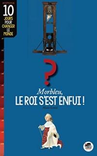 Morbleu, le Roi  S'Est Enfui (Coll. 10 Jours pour Changer le Monde)
