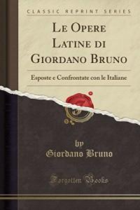 Le Opere Latine Di Giordano Bruno: Esposte E Confrontate Con Le Italiane (Classic Reprint)