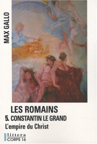 Les Romains, Tome 5 : Constantin le Grand, L'Empire du Christ