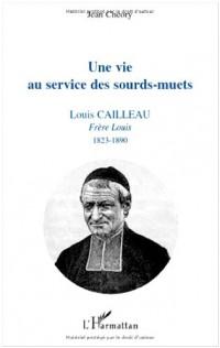 Une vie au service des sourds-muets : Louis Cailleau, Frère Louis, 1823-1890