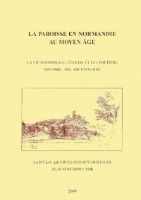 La paroisse en Normandie au Moyen Age : La vie paroissiale, l'église et le cimetière - Histoire, art, archéologie (Saint-Lô, 28-30 novembre 2002)