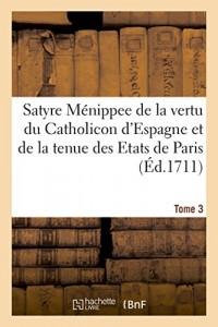 Satyre Ménippee de la vertu du Catholicon d'Espagne, de la tenue des Etats de Paris: Mot de Higuiero d'Infierno. Regret sur la mort de l'Asne Ligueur d'une Damoiselle. Tome 3