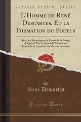 L'Homme de Rene Descartes, Et La Formation Du Foetus: Avec Les Remarques de Louis de la Forge; A Quoy L'On a Ajoute Le Monde Ou Traite de la Lumiere Du Mesme Autheur (Classic Reprint)