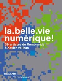 La belle vie numérique ! : 30 artistes de Rembrandt à Xavier Veilhan