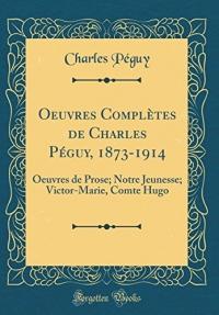 Oeuvres Complètes de Charles Péguy, 1873-1914: Oeuvres de Prose; Notre Jeunesse; Victor-Marie, Comte Hugo (Classic Reprint)