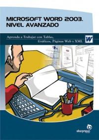 Microsoft Word 2003. Nivel avanzado: Aprenda a trabajar con Tablas, Gráficos, Páginas Web y XML.