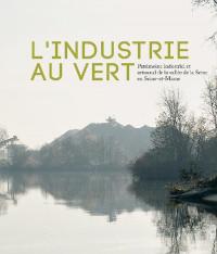 L industrie au vert - Patrimoine industriel et artisanal de la vallée de la Seine en Seine-et-Marne