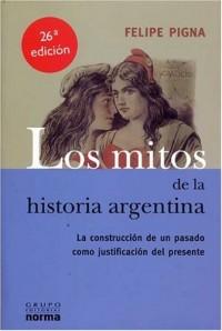 Los Mitos de la Historia Argentina: La Construccion de un Pasado Como Justificacion del Presente