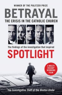 Betrayal : The Crisis in the Catholic Church:  The Findings of the Investigation That Inspired the Major Motion Picture Spotlight