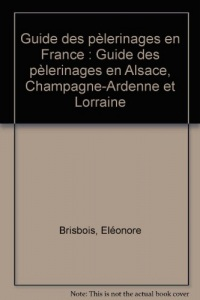 Guide des pèlerinages en France : Guide des pèlerinages en Alsace, Champagne-Ardenne et Lorraine