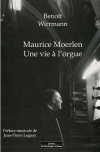 MAURICE MOERLEN. UNE VIE A L'ORGUE