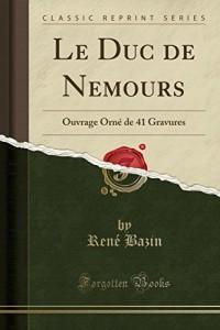 Le Duc de Nemours: Avec Un Portrait En Heliogravure (Classic Reprint)