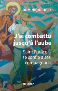 J'ai combattu jusqu'à l'aube ; saint François d'Assise se confie à ses compagnons