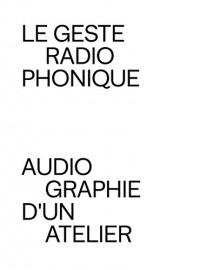 Le Geste Radiophonique - Audiographie d'un Atelier