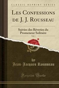 Les Confessions de J. J. Rousseau, Vol. 1: Suivies Des Rèveries Du Promeneur Solitaire (Classic Reprint)