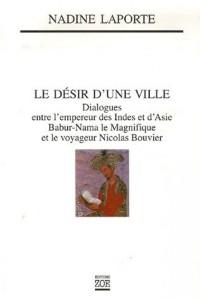Le désir d'une ville : Dialogues entre l'empereur des Indes et d'Asie, Babur-Nama le Magnifique et le voyageur Nicolas Bouvier