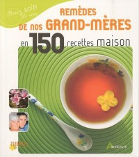 Les remèdes de nos grands-mères en 150 recettes maison