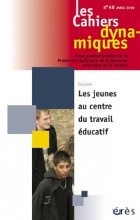 Les Cahiers dynamiques, N° 46, Avril 2010 : Les jeunes au centre du travail éducatif