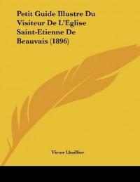 Petit Guide Illustre Du Visiteur de L'Eglise Saint-Etienne de Beauvais (1896)