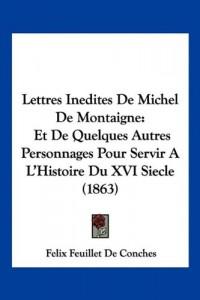 Lettres Inedites de Michel de Montaigne: Et de Quelques Autres Personnages Pour Servir A L'Histoire Du XVI Siecle (1863)
