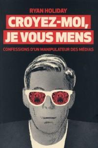 Croyez-moi, je vous mens : Confessions d'un manipulateur des médias