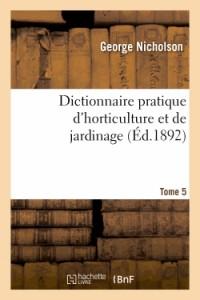 Dictionnaire pratique d'horticulture et de jardinage. Tome 5