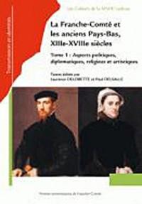 Franche-Comté et les anciens Pays-Bas, XIIIe-XVIIIe siècles. : Tome 1, Aspect politiques, diplomatiques, religieux et artistiques