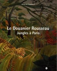 Le Douanier Rousseau : Jungles à Paris Album de l'exposition Galeries nationales du Grand Palais 15 mars 2006-19 juin 2006